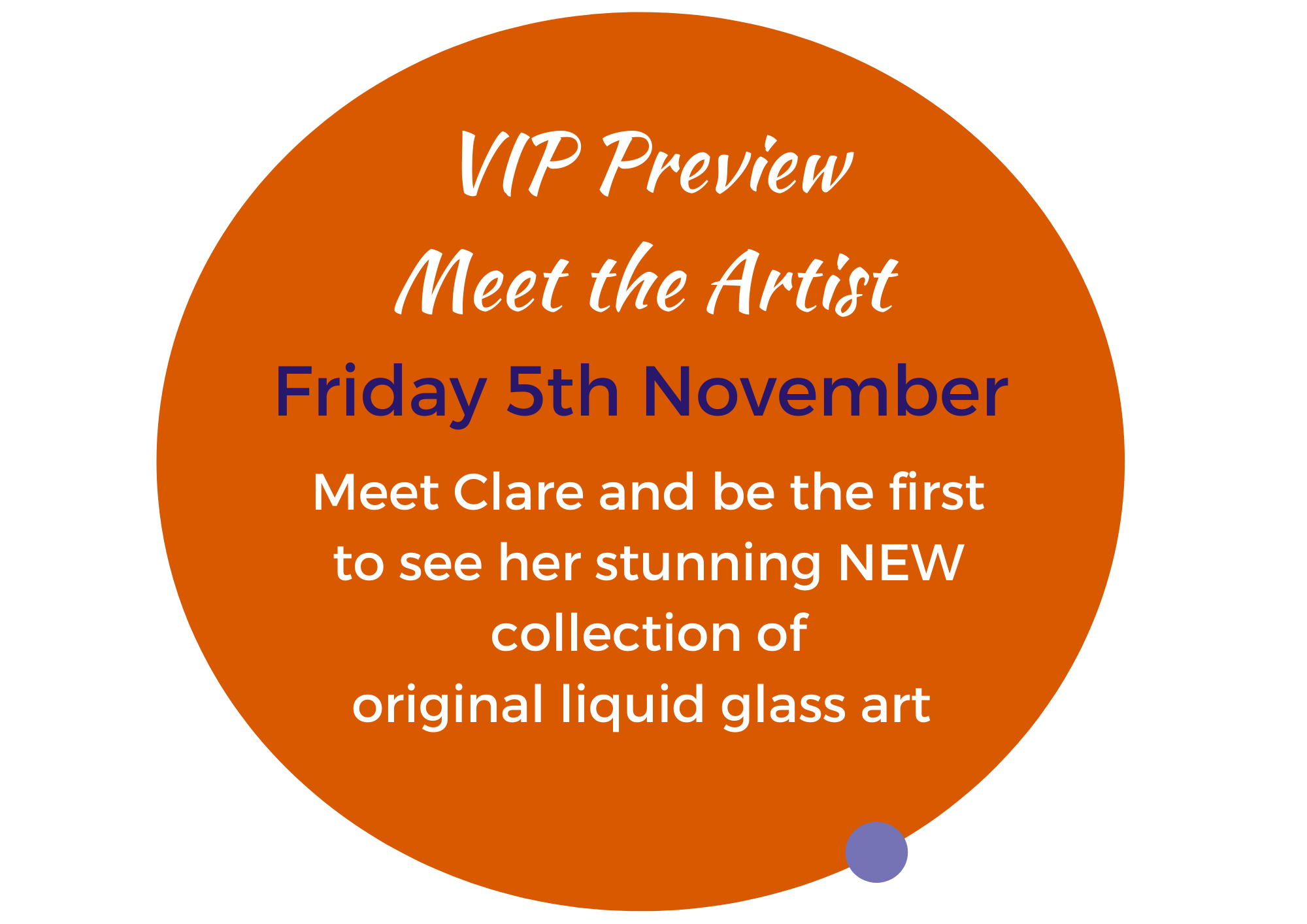 """orange circle which reads """"VIP Preview with Clare Wright/ Friday 5th November Meet Clare and be the first to see her stunning new collection of liquid glass art"""